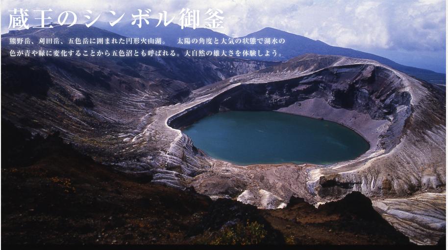 蔵王のシンボル御釜 熊野岳、刈田岳、五色岳に囲まれた円形火山湖。 太陽の角度と大気の状態で湖水の色が青や緑に変化することから五色沼とも呼ばれる。大自然の雄大さを体験しよう。